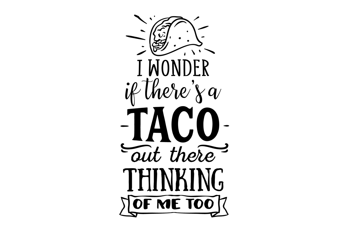 I Wonder If There S A Taco Out There Thinking Of Me Too