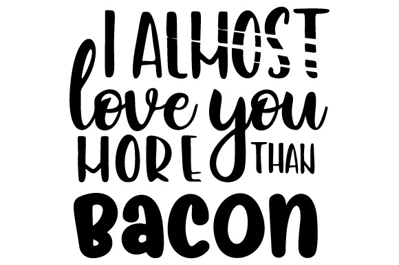 I Almost Love You More Than Bacon Food & Drinks Craft Cut File By Creative Fabrica Crafts