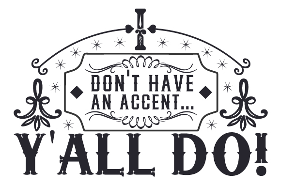 I Don T Have An Accent Y All Do Svg Cut File By