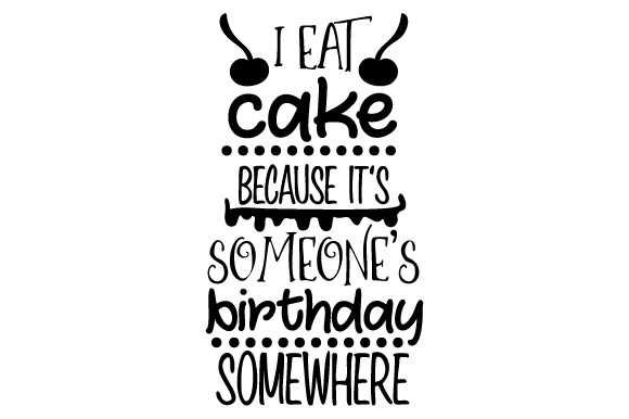 Download Free I Eat Cake Because It S Someone S Birthday Somewhere Archivos De for Cricut Explore, Silhouette and other cutting machines.