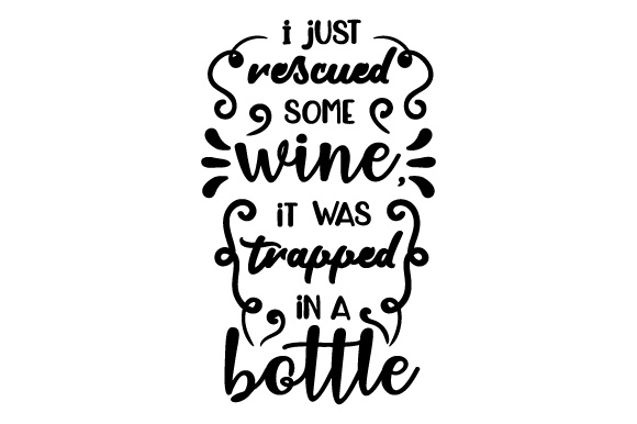 I Just Rescued Some Wine, It Was Trapped in a Bottle Wine Craft Cut File By Creative Fabrica Crafts