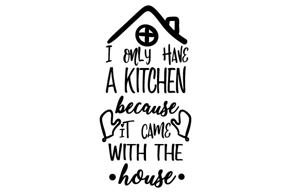 Download Free I Only Have A Kitchen Because It Came With The House Svg Cut File for Cricut Explore, Silhouette and other cutting machines.