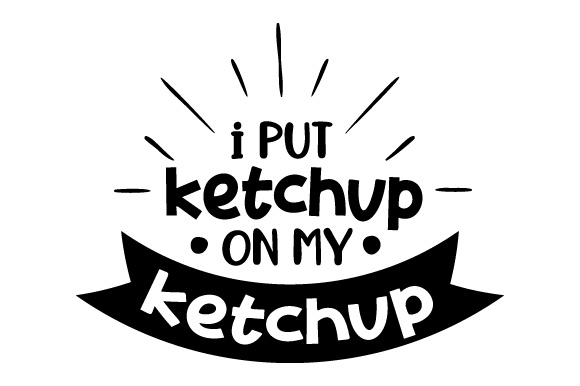 I Put Ketchup on My Ketchup Food & Drinks Craft Cut File By Creative Fabrica Crafts