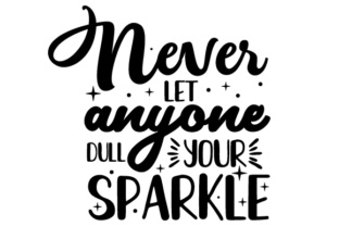 Never Let Anyone Dull Your Sparkle Motivational Craft Cut File By Creative Fabrica Crafts