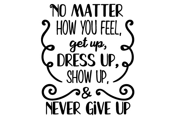 Download Free No Matter How You Feel Get Up Dress Up Show Up Never Give Up SVG Cut Files