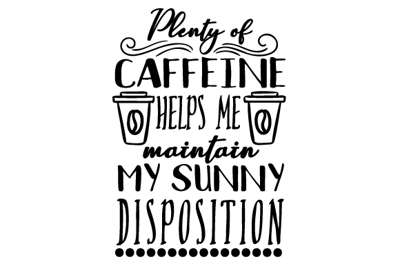 Download Free Plenty Of Caffeine Helps Me Maintain My Sunny Disposition Svg Cut for Cricut Explore, Silhouette and other cutting machines.
