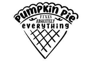 Pumpkin Pie Fixes Absolutely Everything! Thanksgiving Craft Cut File By Creative Fabrica Crafts