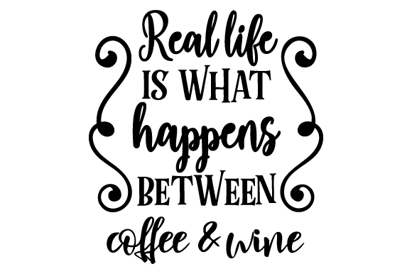 Real Life Is What Happens Between Coffee Wine Svg Cut File By