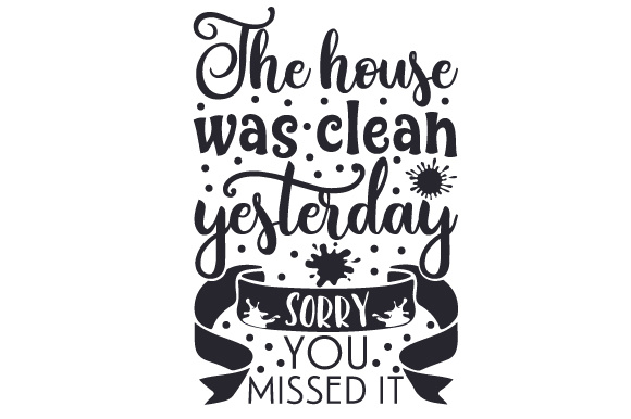 The House Was Clean Yesterday. Sorry You Missed It Design Home Craft Cut File By Creative Fabrica Crafts