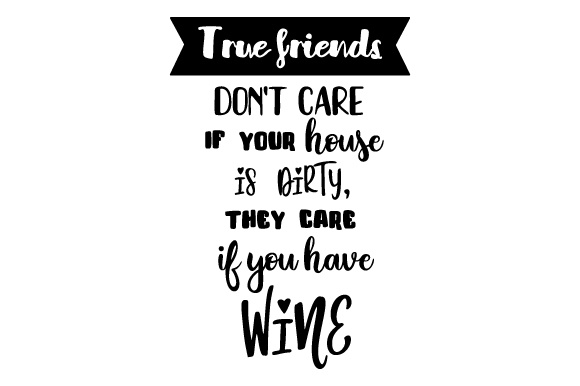 Download Free True Friends Don T Care If Your House Is Dirty They Care If You for Cricut Explore, Silhouette and other cutting machines.