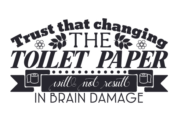 Trust That Changing the Toilet Paper Will Not Result in Brain Damage Bathroom Craft Cut File By Creative Fabrica Crafts