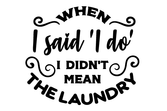 When I Said I Do I Didn T Mean The Laundry Svg Cut File
