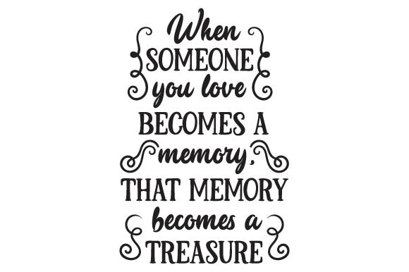 Download Free When Someone You Love Becomes A Memory That Memory Becomes A for Cricut Explore, Silhouette and other cutting machines.