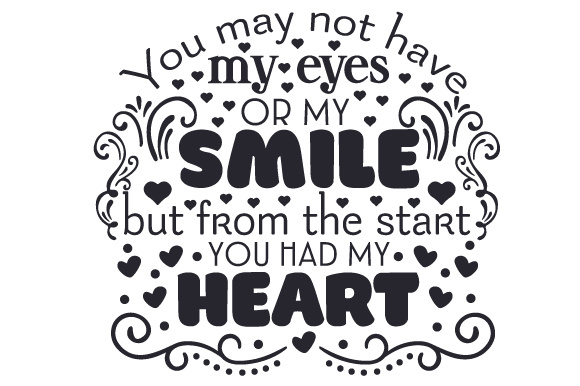 You May Not Have My Eyes or My Smile, but from the Start You Had My Heart Adoption Craft Cut File By Creative Fabrica Crafts