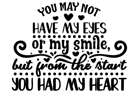 Download Free You May Not Have My Eyes Or My Smile But From The Start You Had for Cricut Explore, Silhouette and other cutting machines.
