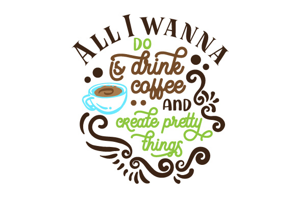 Download Free All I Wanna Do Is Drink Coffee And Create Pretty Things Svg Cut SVG Cut Files