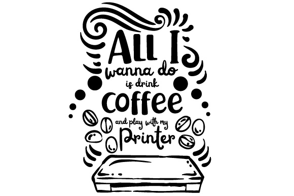 All I Wanna Do is Drink Coffee and Play with My Printer
