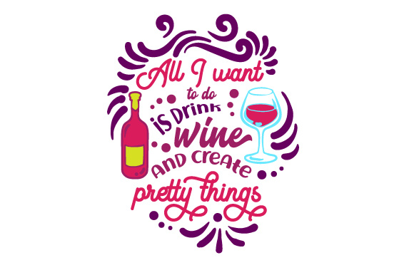 Download Free All I Want To Do Is Drink Wine And Create Pretty Things Svg Cut File By Creative Fabrica Crafts Creative Fabrica for Cricut Explore, Silhouette and other cutting machines.