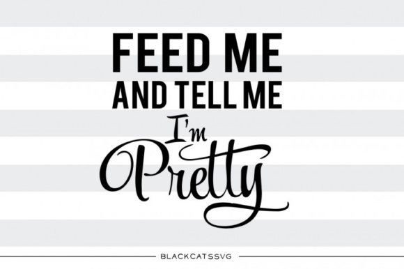 Feed Me and Tell Me I'm Pretty Graphic Crafts By BlackCatsMedia - Image 1