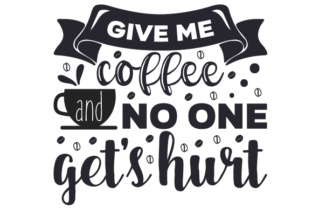 Give me coffee and no one get's... SVG Cut Files