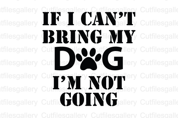 Download Free If I Cant Bring My Dogs Im Not Going Svg Dxf Png Cut File for Cricut Explore, Silhouette and other cutting machines.
