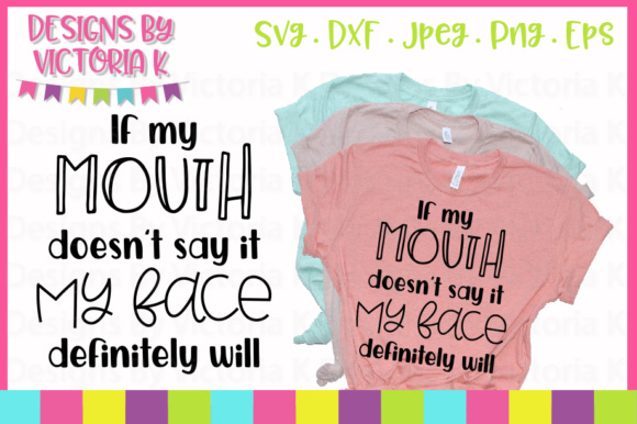 If My Mouth Doesn't Say It My Face Definitely Will SVG Graphic Crafts By Designs By Victoria K