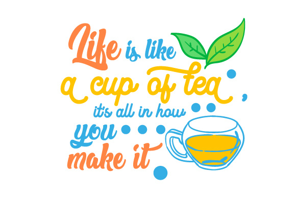 Download Free Life Is Like A Cup Of Tea It S All In How You Make It Svg Cut for Cricut Explore, Silhouette and other cutting machines.