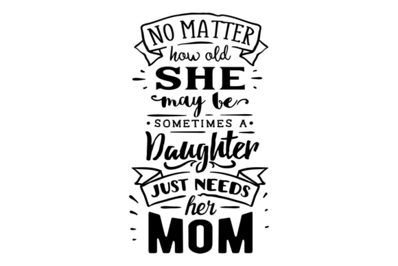 Download Free No Matter How Old She May Be Sometimes A Girl Just Needs Her Mom for Cricut Explore, Silhouette and other cutting machines.