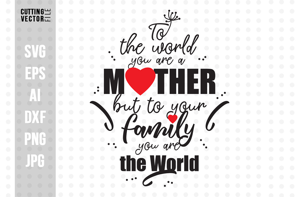 To the World You Are A Mother but to your family you are the World