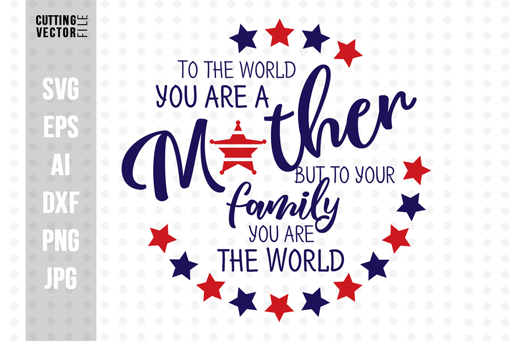 Download Free To The World You Are A Mother But To Your Family You Are The World for Cricut Explore, Silhouette and other cutting machines.