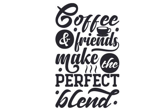 Coffee Amp Friends Make The Perfect Blend Svg Cut File By