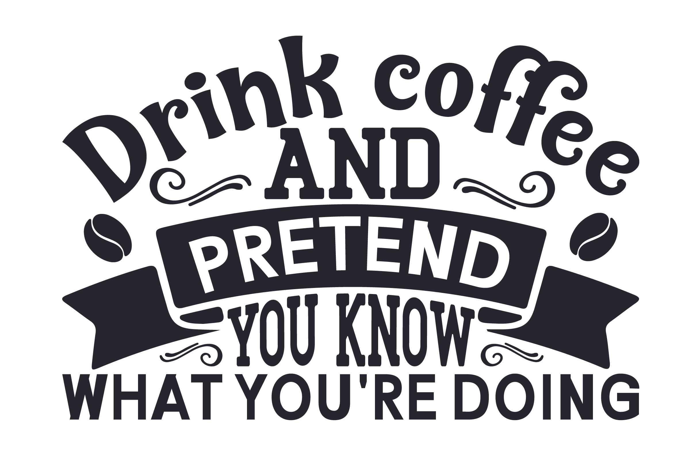 Drink Coffee And Pretend You Know What You Re Doing Svg Cut File By Creative Fabrica Crafts Creative Fabrica