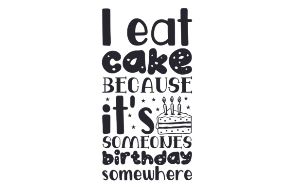 Download Free I Eat Cake Because It S Someones Birthday Somewhere Svg Cut File for Cricut Explore, Silhouette and other cutting machines.