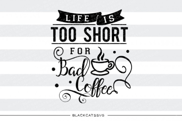 Download Free Life Is Too Short For Bad Coffee Graphic By Blackcatsmedia for Cricut Explore, Silhouette and other cutting machines.