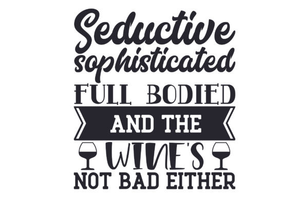 Seductive Sophisticated Full Bodied - and the Wine's Not Bad Either Wine Craft Cut File By Creative Fabrica Crafts