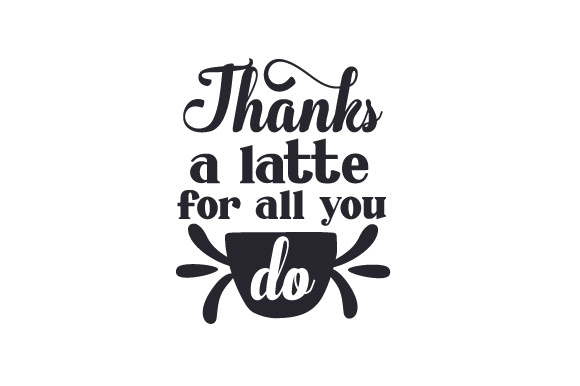 Thanks A Latte For All You Do Svg Cut File By Creative Fabrica