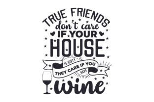 True Friends Don't Care if Your House is Dirty, They Care if You Have Wine Kitchen Craft Cut File By Creative Fabrica Crafts