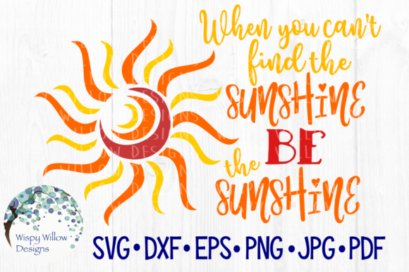 When You Can't Find the Sunshine Be the Sunshine Graphic Crafts By WispyWillowDesigns
