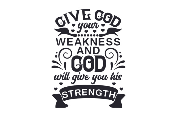 Give God Your Weakness and God Will Give You His Strength Religious Craft Cut File By Creative Fabrica Crafts