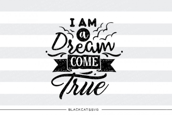 I Am a Dream Come True Graphic Crafts By BlackCatsMedia