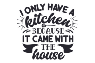 I Only Have a Kitchen Because It Came with the House Craft Design By Creative Fabrica Crafts