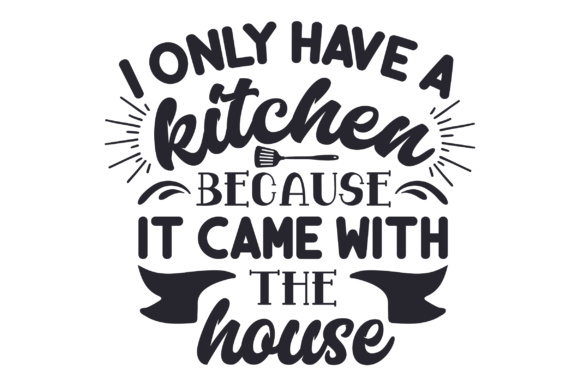 I Only Have a Kitchen Because It Came with the House Kitchen Craft Cut File By Creative Fabrica Crafts