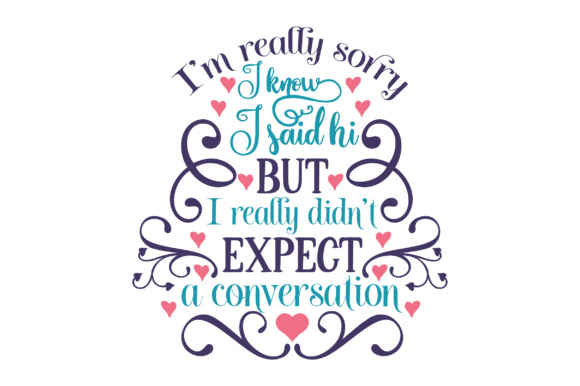I'm Really Sorry, I Know I Said Hi, but I Really Didn't Expect a Conversation Craft Design By Creative Fabrica Crafts Image 1