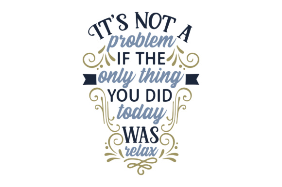 It's Not a Problem if the Only Thing You Did Today Was Relax Craft Design By Creative Fabrica Crafts Image 1
