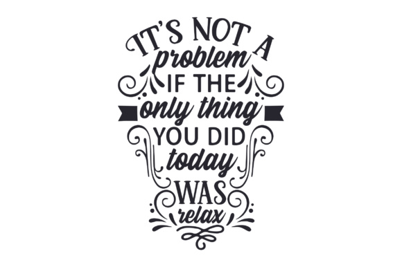 It's Not a Problem if the Only Thing You Did Today Was Relax Craft Design By Creative Fabrica Crafts Image 2