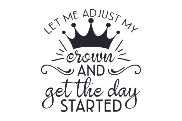 Let Me Adjust My Crown and Get the Day Started Quotes Craft Cut File By Creative Fabrica Crafts