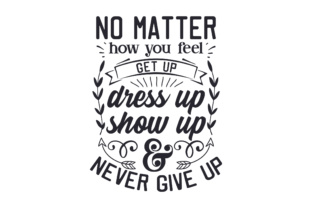 No Matter How You Feel, Get Up, Dress Up, Show Up, & Never Give Up Craft Design By Creative Fabrica Crafts