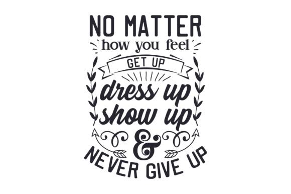 No Matter How You Feel, Get Up, Dress Up, Show Up, & Never Give Up Motivational Craft Cut File By Creative Fabrica Crafts