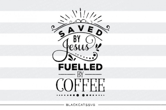 Download Free Saved By Jesus Fueled By Coffee Svg Graphic By Blackcatsmedia Creative Fabrica for Cricut Explore, Silhouette and other cutting machines.