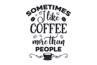 Sometimes I Like Coffee More Than People Coffee Craft Cut File By Creative Fabrica Crafts